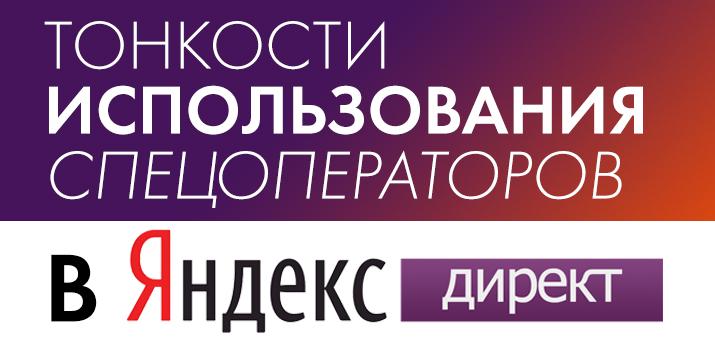 Тонкости использования спецоператоров в Яндекс.Директе