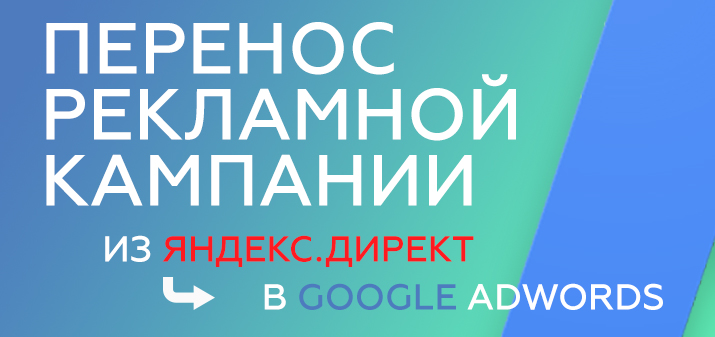 Перенос рекламной кампании из Яндекс.Директ в Google AdWords